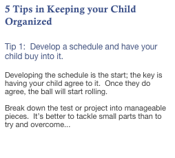 5 Tips in Keeping your Child Organized  Tip 1:  Develop a schedule and have your child buy into it.  Developing the schedule is the start; the key is having your child agree to it.  Once they do agree, the ball will start rolling.  Break down the test or project into manageable pieces.  It's better to tackle small parts than to try and overcome...