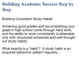 Building Academic Success Step by Step  Building Consistent Study Habits  Achieving good grades and accomplishing your goals in high school come through hard work, and the ability to work consistently is attainable only with structured schedules and well thought out study habits.    What exactly is a 'habit'?  A study habit is an acquired behaviour pattern regularly...